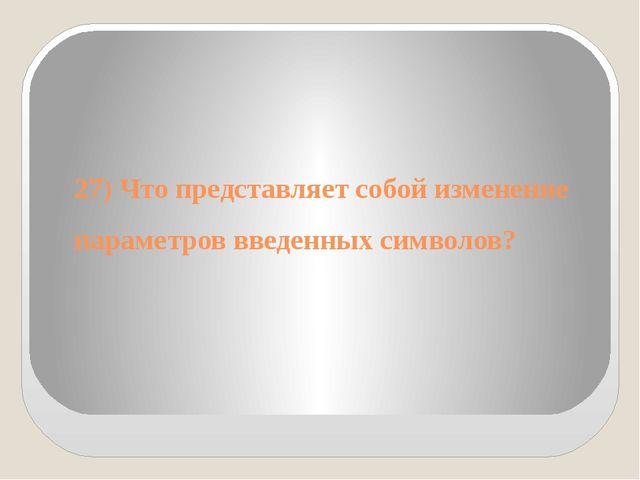 27) Что представляет собой изменение параметров введенных символов?