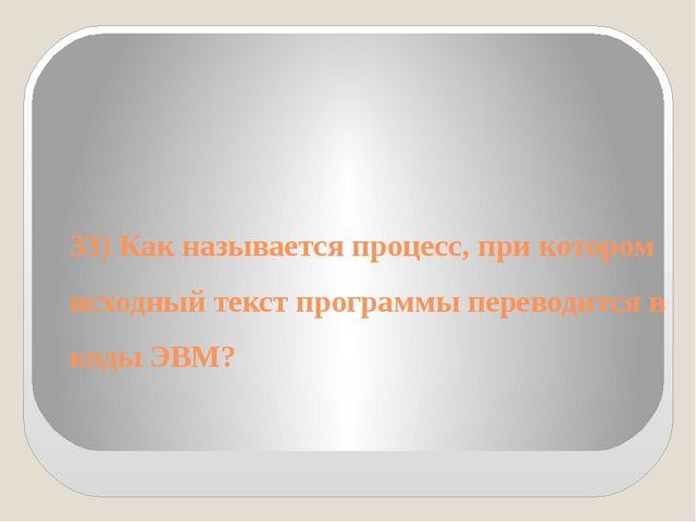 33) Как называется процесс, при котором исходный текст программы переводится...
