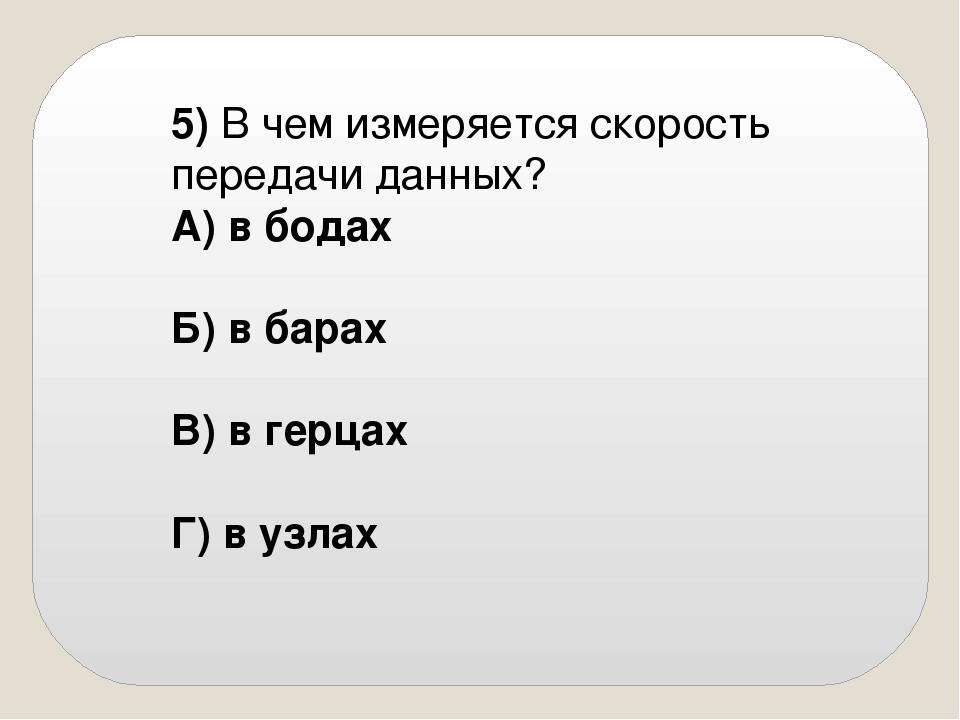 5) В чем измеряется скорость передачи данных? А) в бодах Б) в барах В) в...