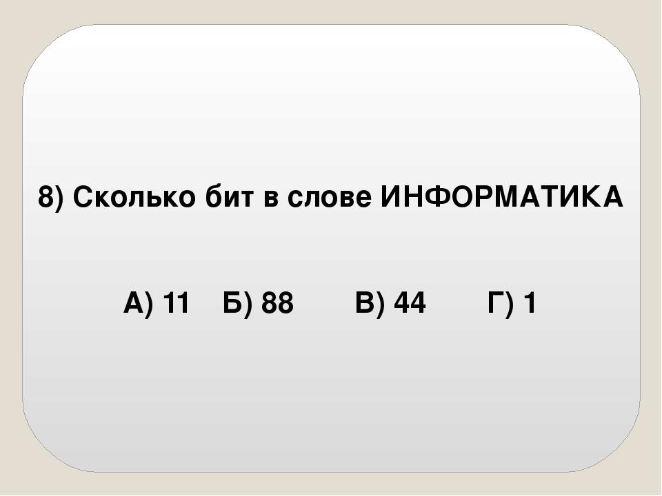 8) Сколько бит в слове ИНФОРМАТИКА А) 11Б) 88В) 44Г) 1