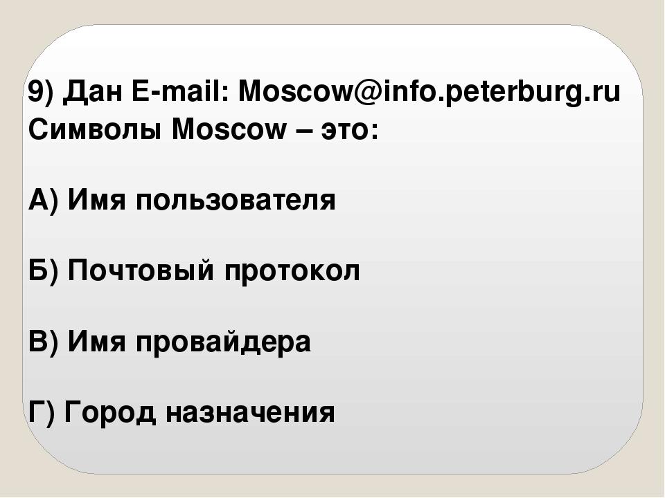 9) Дан E-mail: Moscow@info.peterburg.ru Символы Moscow – это: А) Имя пользова...