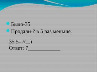 Было-35 Продали-? в 5 раз меньше. 35:5=7(_.) Ответ: 7____________