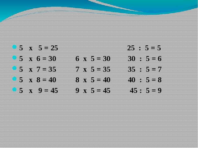 5 х 5 = 25 25 : 5 = 5 5 х 6 = 30 6 х 5 = 30 30 : 5 = 6 5 х 7 = 35 7 х 5 = 35...