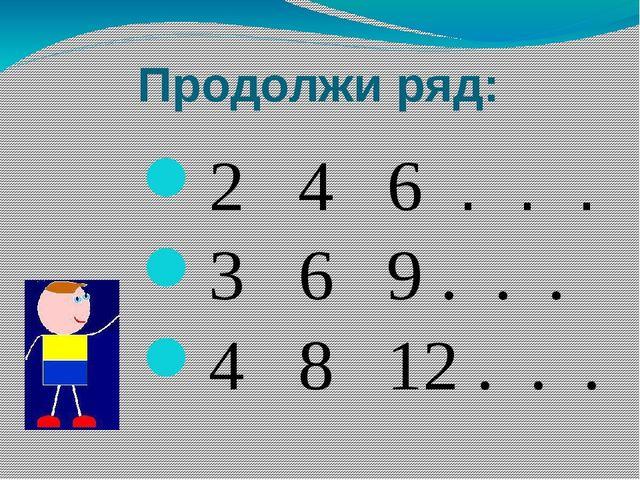 Продолжи ряд: 2 4 6 . . . 3 6 9 . . . 4 8 12 . . .