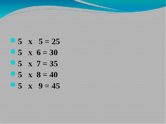 5 х 5 = 25 5 х 6 = 30 5 х 7 = 35 5 х 8 = 40 5 х 9 = 45