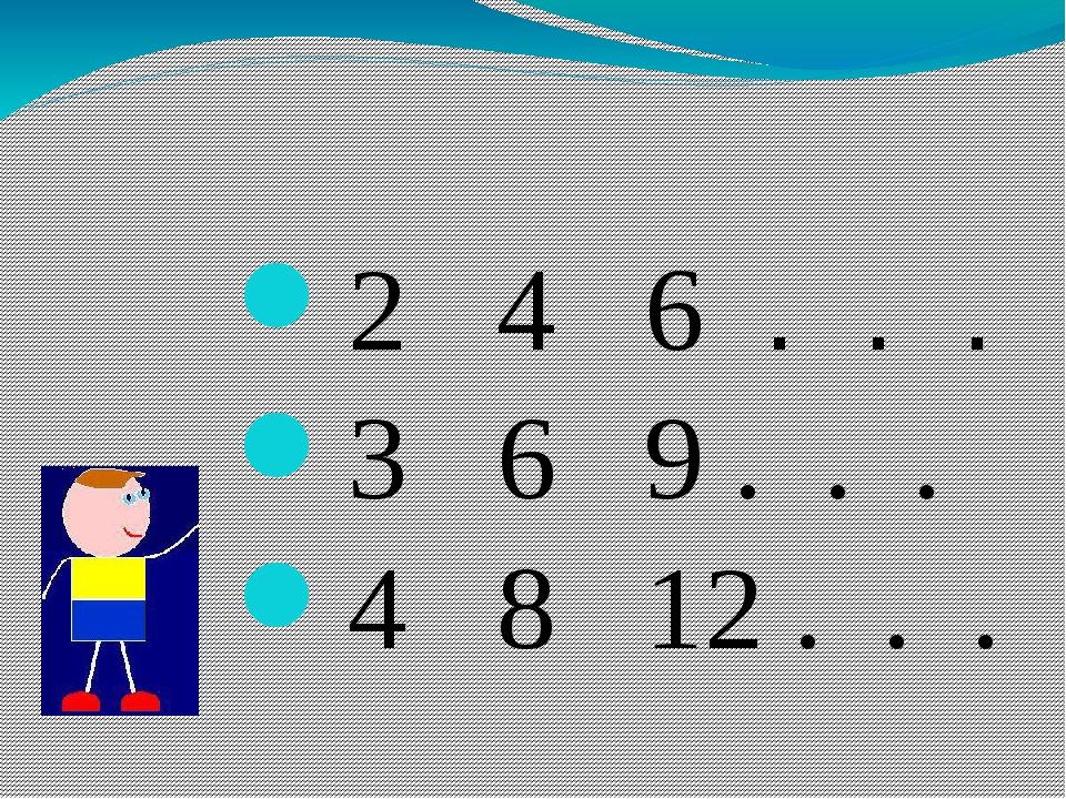 2 4 6 . . . 3 6 9 . . . 4 8 12 . . .
