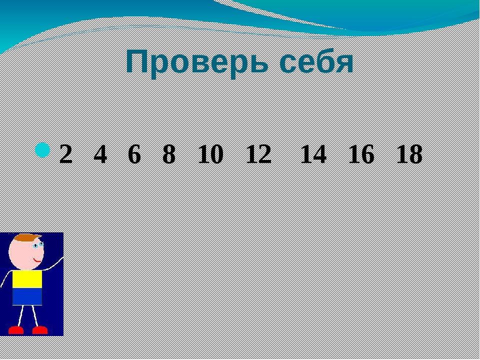 Проверь себя 2 4 6 8 10 12 14 16 18