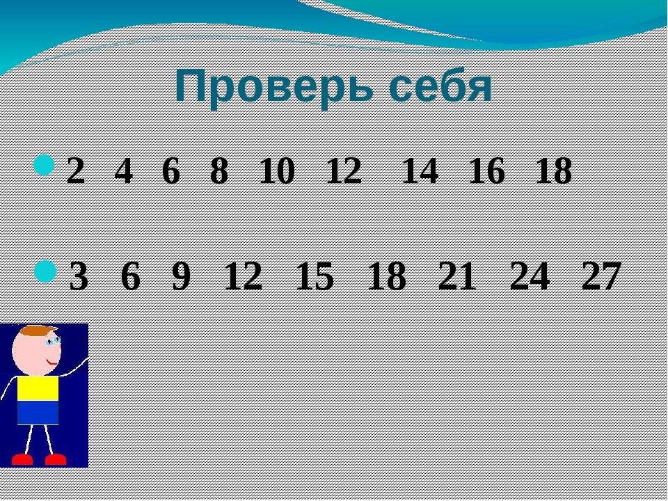 Проверь себя 2 4 6 8 10 12 14 16 18 3 6 9 12 15 18 21 24 27