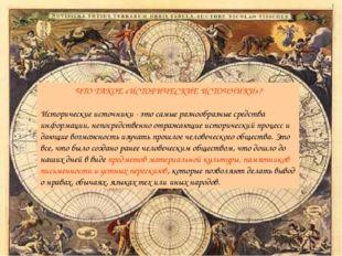 ЧТО ТАКОЕ «ИСТОРИЧЕСКИЕ ИСТОЧНИКИ»? Исторические источники - это самые разноо
