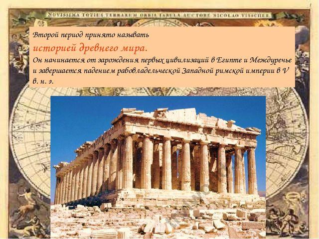 Второй период принято называть историей древнего мира. Он начинается от зарож...