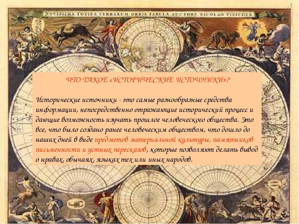 ЧТО ТАКОЕ «ИСТОРИЧЕСКИЕ ИСТОЧНИКИ»? Исторические источники - это самые разноо...