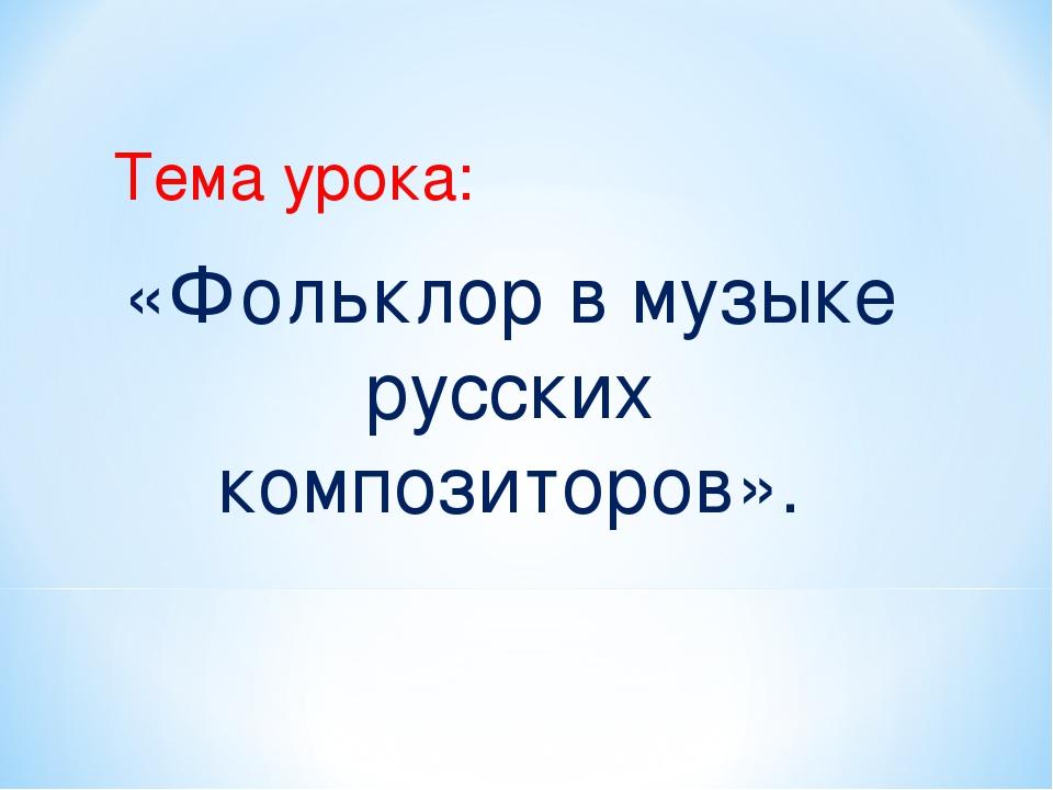 Тема урока: «Фольклор в музыке русских композиторов».