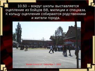 10.50 – вокруг школы выставляется оцепление из бойцов ВВ, милиции и спецназа