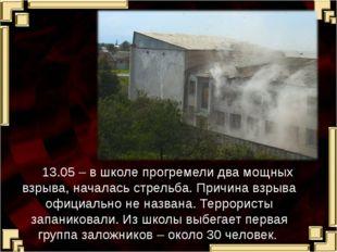 13.05 – в школе прогремели два мощных взрыва, началась стрельба. Причина взр