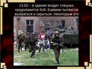 13.52 – в здание входит спецназ, продолжается бой. Боевики пытаются выбраться
