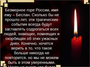 Безмерное горе России, имя ему – Беслан. Сколько бы не прошло лет, эти трагич