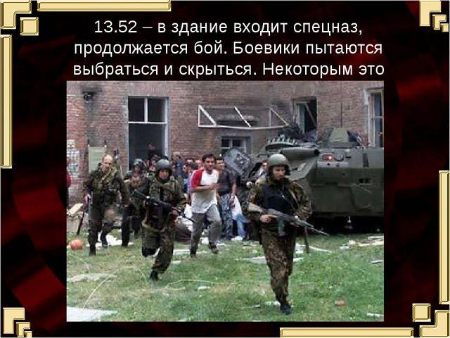 13.52 – в здание входит спецназ, продолжается бой. Боевики пытаются выбраться...