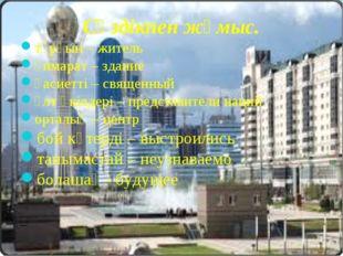 Сөздікпен жұмыс. тұрғын – житель ғимарат – здание қасиетті – священный ұлт өк