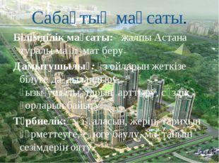 Сабақтың мақсаты. Білімділік мақсаты: жалпы Астана туралы мағлұмат беру Дамы