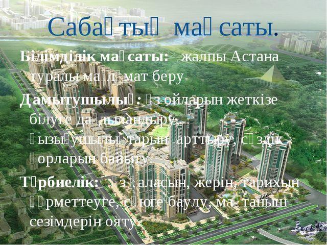 Сабақтың мақсаты. Білімділік мақсаты: жалпы Астана туралы мағлұмат беру Дамы...