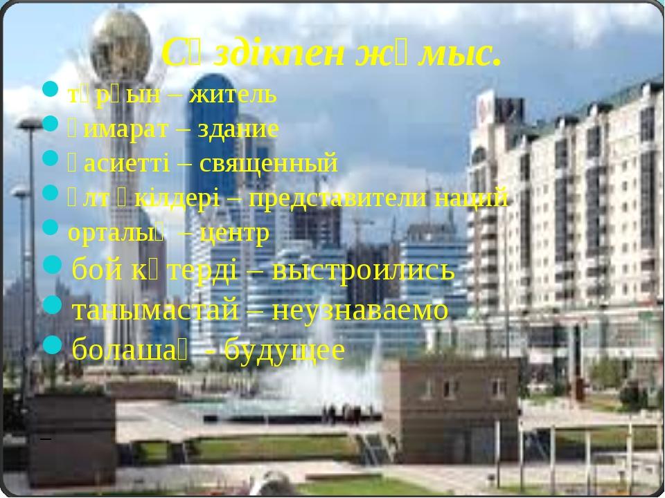 Сөздікпен жұмыс. тұрғын – житель ғимарат – здание қасиетті – священный ұлт өк...