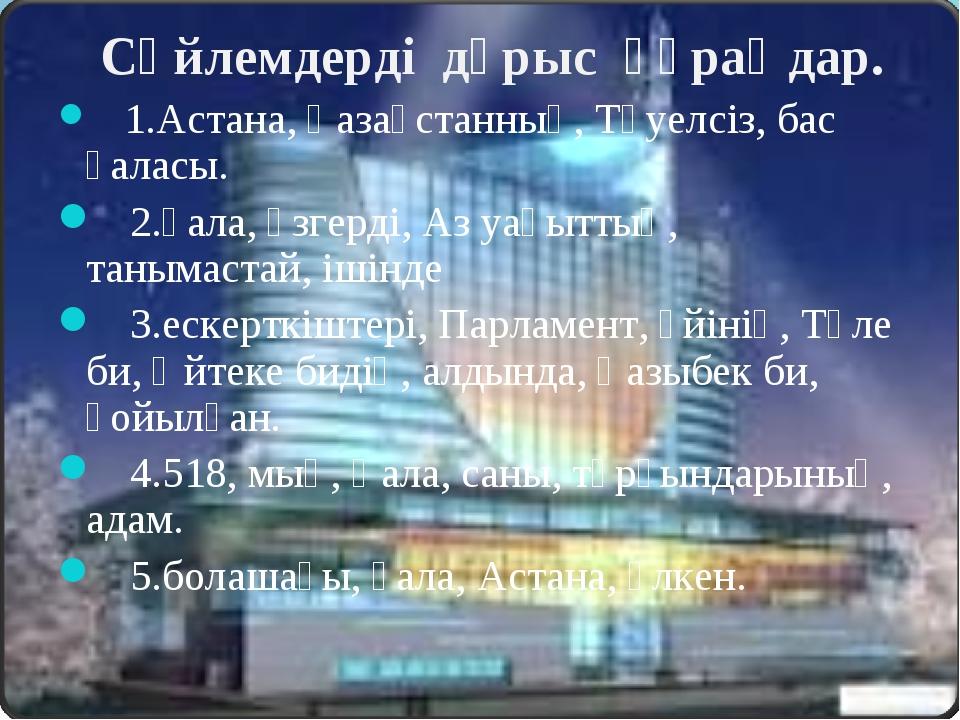 Сөйлемдерді дұрыс құраңдар. 1.Астана, Қазақстанның, Тәуелсіз, бас қаласы. 2....