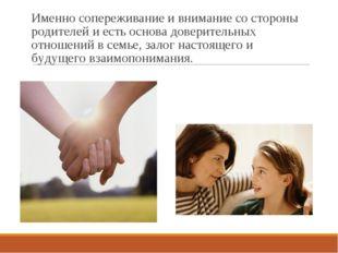 Именно сопереживание и внимание со стороны родителей и есть основа доверитель