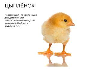 ЦЫПЛЁНОК Презентация по композиции для детей 3-5 лет МБУДО Новоспасская ДШИ У