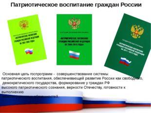 Патриотическое воспитание граждан России Основная цель госпрограмм - совершен