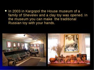 In 2003 in Kargopol the House museum of a family of Shevelev and a clay toy