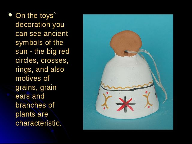 On the toys` decoration you can see ancient symbols of the sun - the big red...