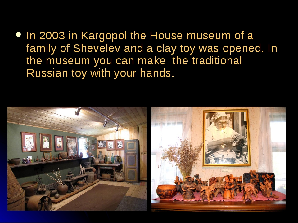 In 2003 in Kargopol the House museum of a family of Shevelev and a clay toy...