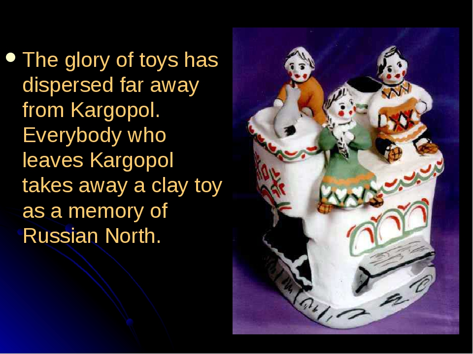 The glory of toys has dispersed far away from Kargopol. Everybody who leaves...