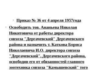 Приказ № 36 от 4 апреля 1957года Освободить тов. Ананьева Николая Никитовича