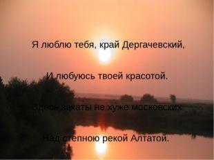 Я люблю тебя, край Дергачевский, И любуюсь твоей красотой. Здесь закаты не х