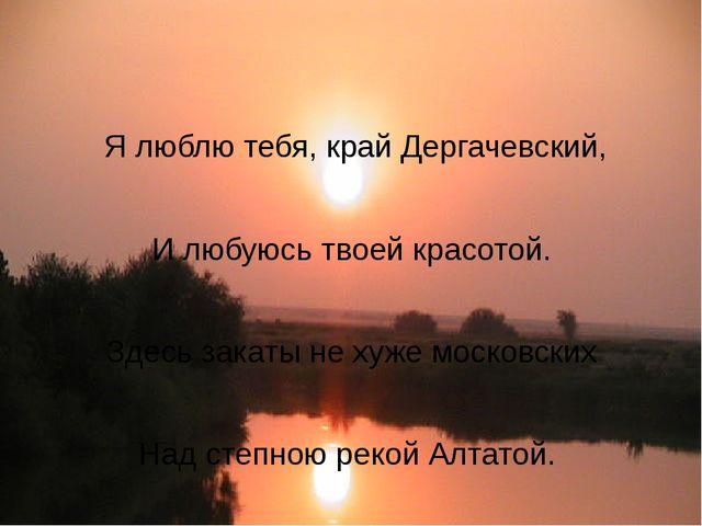 Я люблю тебя, край Дергачевский, И любуюсь твоей красотой. Здесь закаты не х...