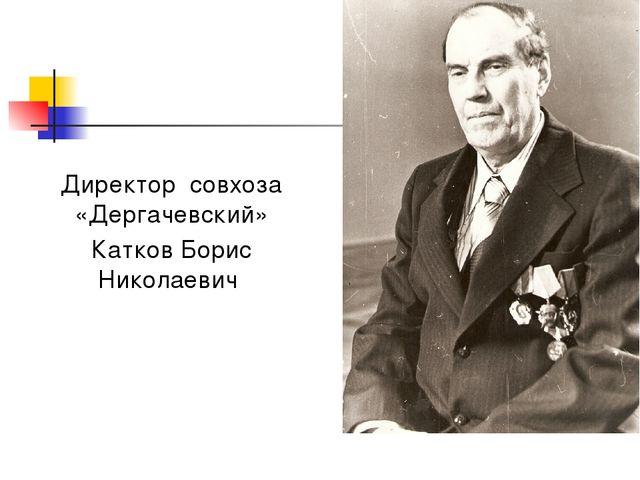 Директор совхоза «Дергачевский» Катков Борис Николаевич