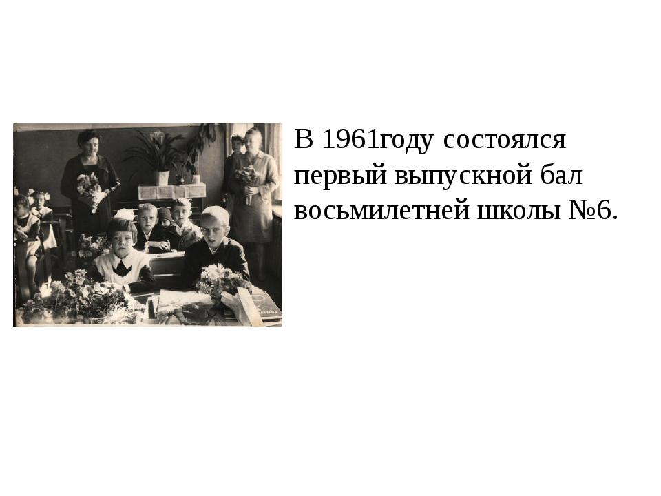 В 1961году состоялся первый выпускной бал восьмилетней школы №6.
