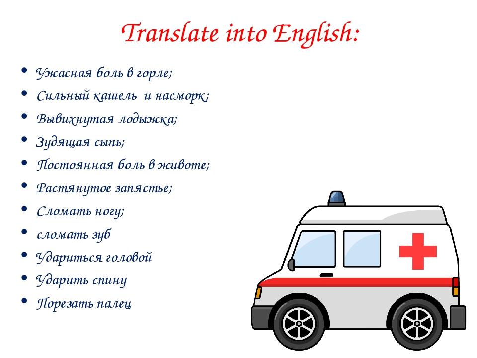 Translate into English: Ужасная боль в горле; Сильный кашель и насморк; Вывих...