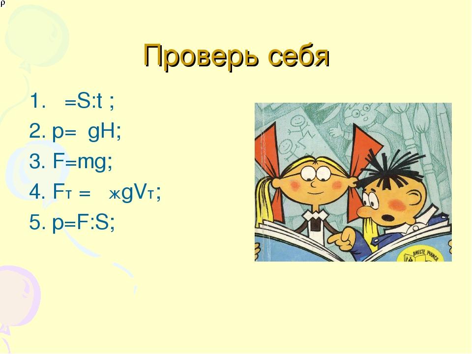 Проверь себя 1. υ=S:t ; 2. р=ρgH; 3. F=mg; 4. Fт= ρжgVт; 5. p=F:S;