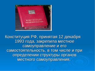Конституция РФ, принятая 12 декабря 1993 года, закрепила местное самоуправлен
