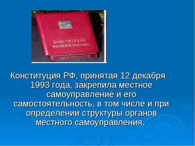 Конституция РФ, принятая 12 декабря 1993 года, закрепила местное самоуправлен...
