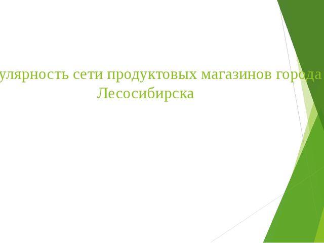 Популярность сети продуктовых магазинов города Лесосибирска
