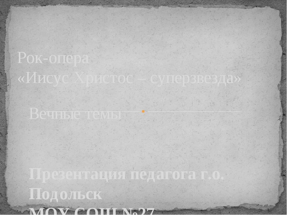 Вечные темы Презентация педагога г.о. Подольск МОУ СОШ №27 Воронковой Ольги В...