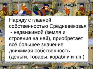 Наряду с главной собственностью Средневековья - недвижимой (земля и строения