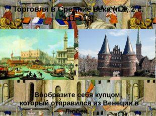Торговля в Средние века (п.1, 2 с. 111-113) Вообразите себя купцом, который о