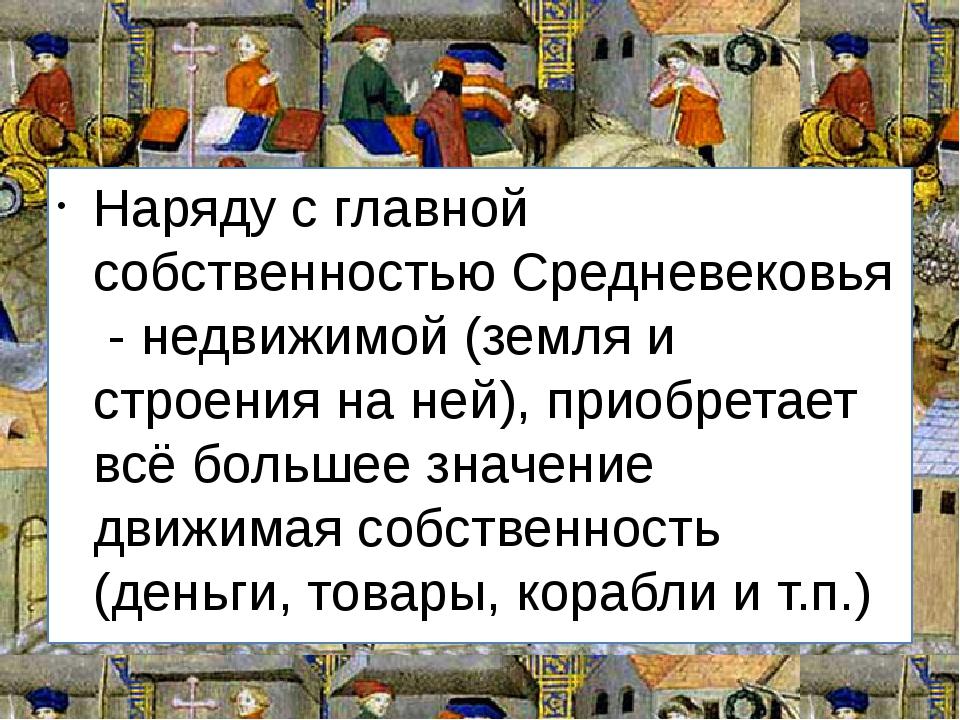 Наряду с главной собственностью Средневековья - недвижимой (земля и строения...