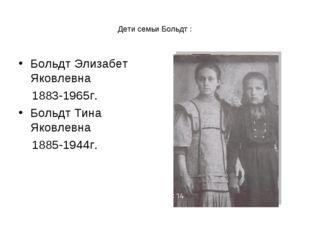 Дети семьи Больдт : Больдт Элизабет Яковлевна 1883-1965г. Больдт Тина Яковлев