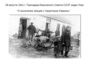"""28 августа 1941 г. Президиум Верховного Совета СССР издал Указ """"О выселении н"""