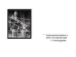 Семья депортирована в 1941г в Алтайский край с. Александровка